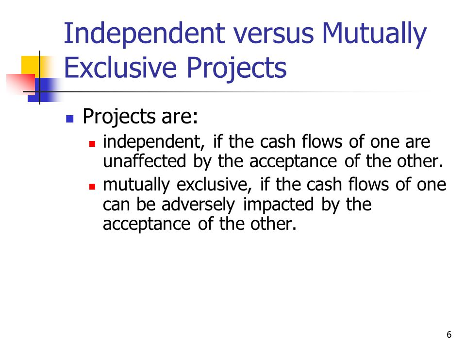 6 Independent versus Mutually Exclusive Projects Projects are: independent, if the cash flows of one are unaffected by the acceptance of the other. mu