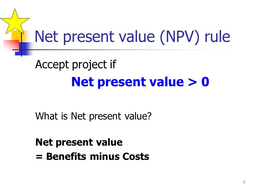 7 Net present value (NPV) rule Accept project if Net present value > 0 What is Net present value? Net present value = Benefits minus Costs