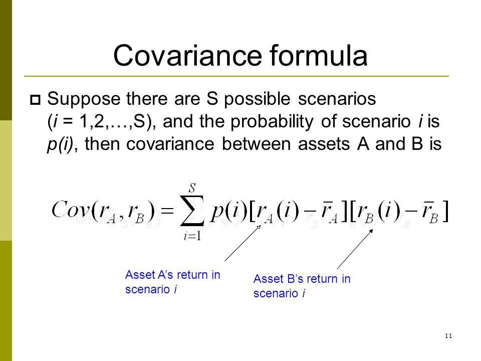 11 Covariance formula  Suppose there are S possible scenarios (i = 1,2,…,S), and the probability of scenario i is p(i), then covariance between asset