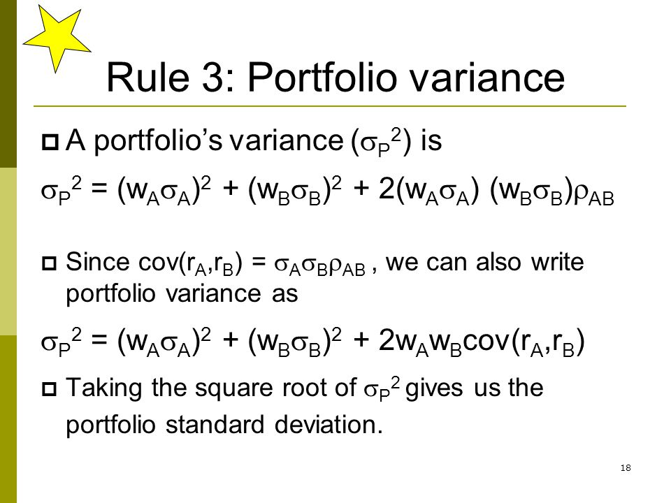 18 Rule 3: Portfolio variance  A portfolio's variance (  P 2 ) is  P 2 = (w A  A ) 2 + (w B  B ) 2 + 2(w A  A ) (w B  B )  AB  Since cov(r A,