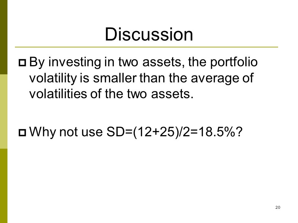 Discussion  By investing in two assets, the portfolio volatility is smaller than the average of volatilities of the two assets.  Why not use SD=(12+