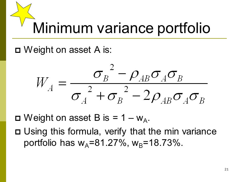 21 Minimum variance portfolio  Weight on asset A is:  Weight on asset B is = 1 – w A.  Using this formula, verify that the min variance portfolio h