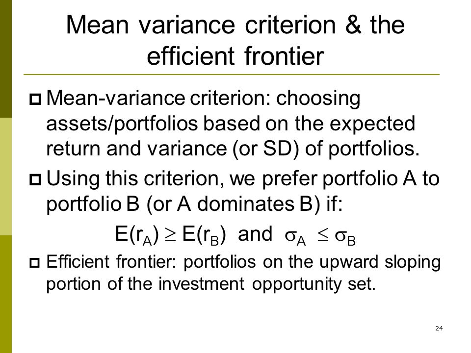 24 Mean variance criterion & the efficient frontier  Mean-variance criterion: choosing assets/portfolios based on the expected return and variance (o