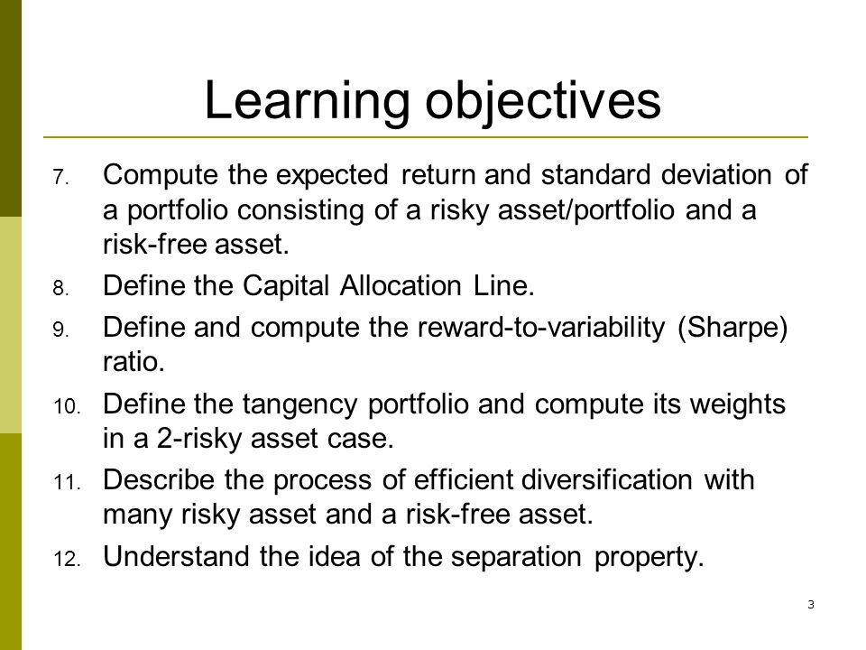 3 Learning objectives 7. Compute the expected return and standard deviation of a portfolio consisting of a risky asset/portfolio and a risk-free asset