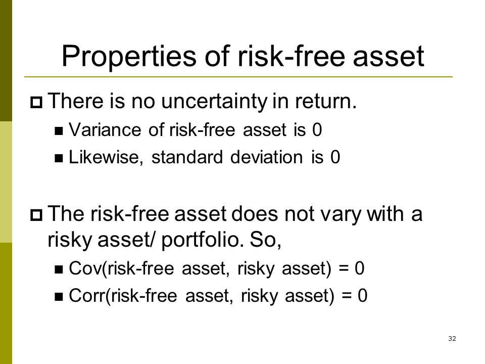 32 Properties of risk-free asset  There is no uncertainty in return. Variance of risk-free asset is 0 Likewise, standard deviation is 0  The risk-fr