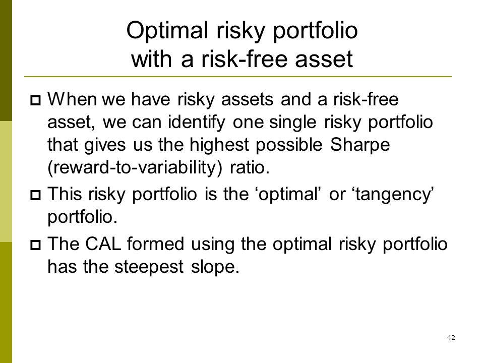 42 Optimal risky portfolio with a risk-free asset  When we have risky assets and a risk-free asset, we can identify one single risky portfolio that g