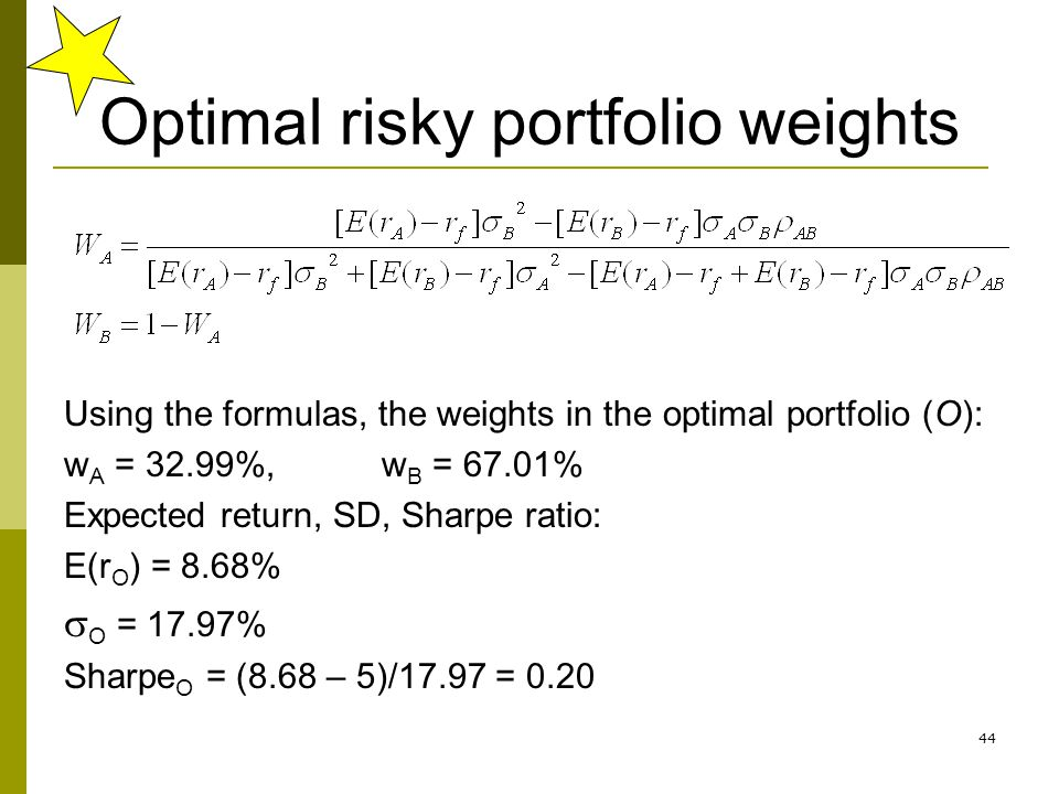 44 Optimal risky portfolio weights Using the formulas, the weights in the optimal portfolio (O): w A = 32.99%, w B = 67.01% Expected return, SD, Sharp