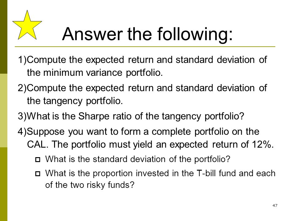 47 Answer the following: 1)Compute the expected return and standard deviation of the minimum variance portfolio. 2)Compute the expected return and sta