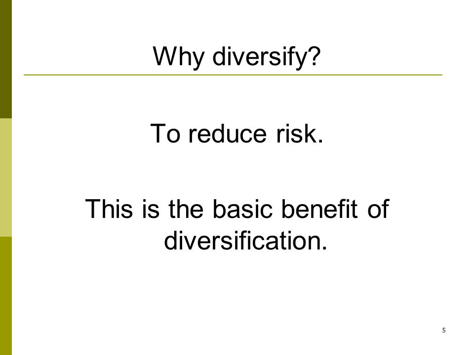 5 Why diversify? To reduce risk. This is the basic benefit of diversification.