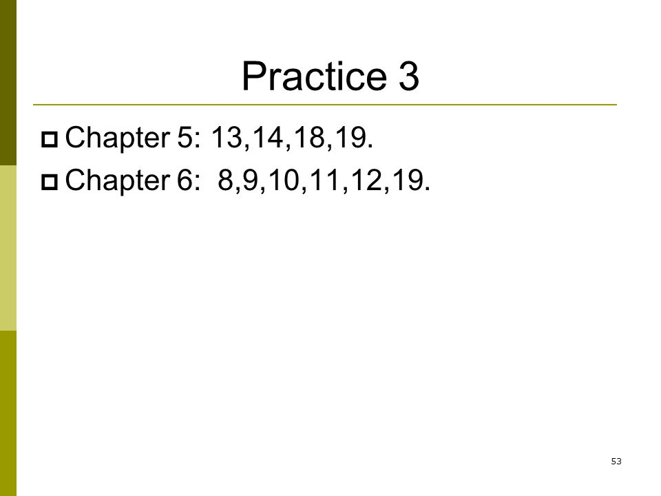 Practice 3  Chapter 5: 13,14,18,19.  Chapter 6: 8,9,10,11,12,19. 53