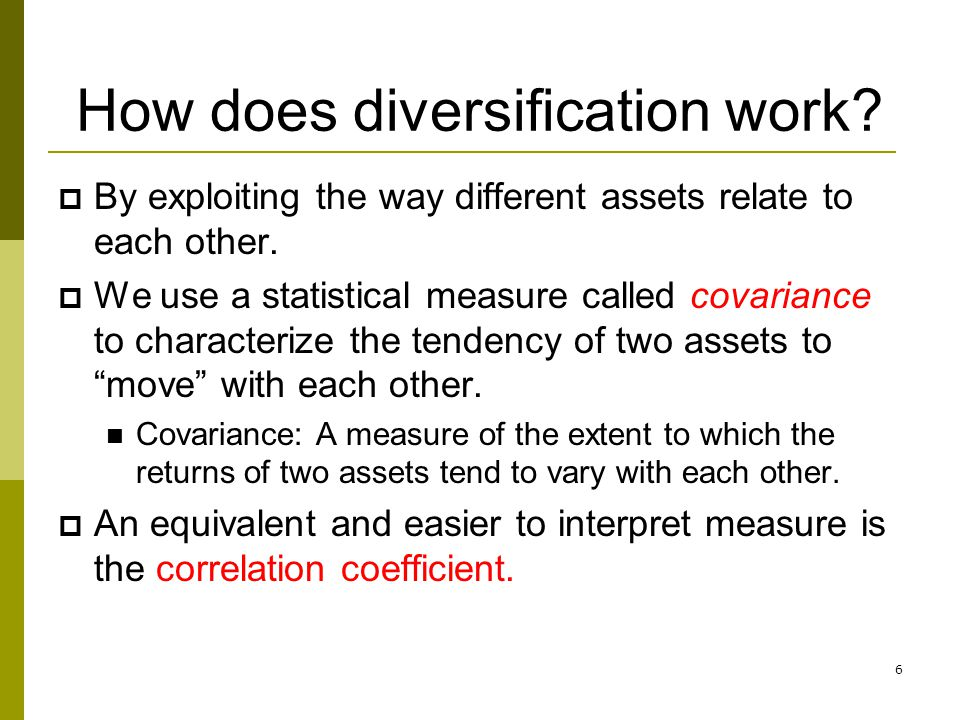 6 How does diversification work?  By exploiting the way different assets relate to each other.  We use a statistical measure called covariance to ch