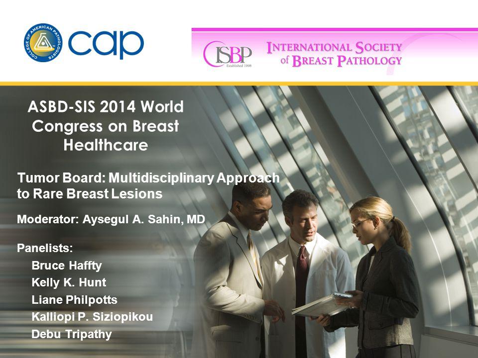 Tumor Board: Multidisciplinary Approach to Rare Breast Lesions Moderator: Aysegul A.