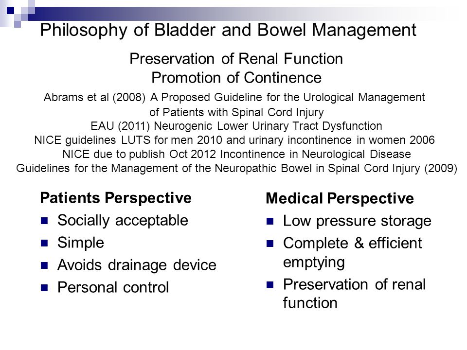 Philosophy of Bladder and Bowel Management Patients Perspective Socially acceptable Simple Avoids drainage device Personal control Medical Perspective Low pressure storage Complete & efficient emptying Preservation of renal function Preservation of Renal Function Promotion of Continence Abrams et al (2008) A Proposed Guideline for the Urological Management of Patients with Spinal Cord Injury EAU (2011) Neurogenic Lower Urinary Tract Dysfunction NICE guidelines LUTS for men 2010 and urinary incontinence in women 2006 NICE due to publish Oct 2012 Incontinence in Neurological Disease Guidelines for the Management of the Neuropathic Bowel in Spinal Cord Injury (2009)