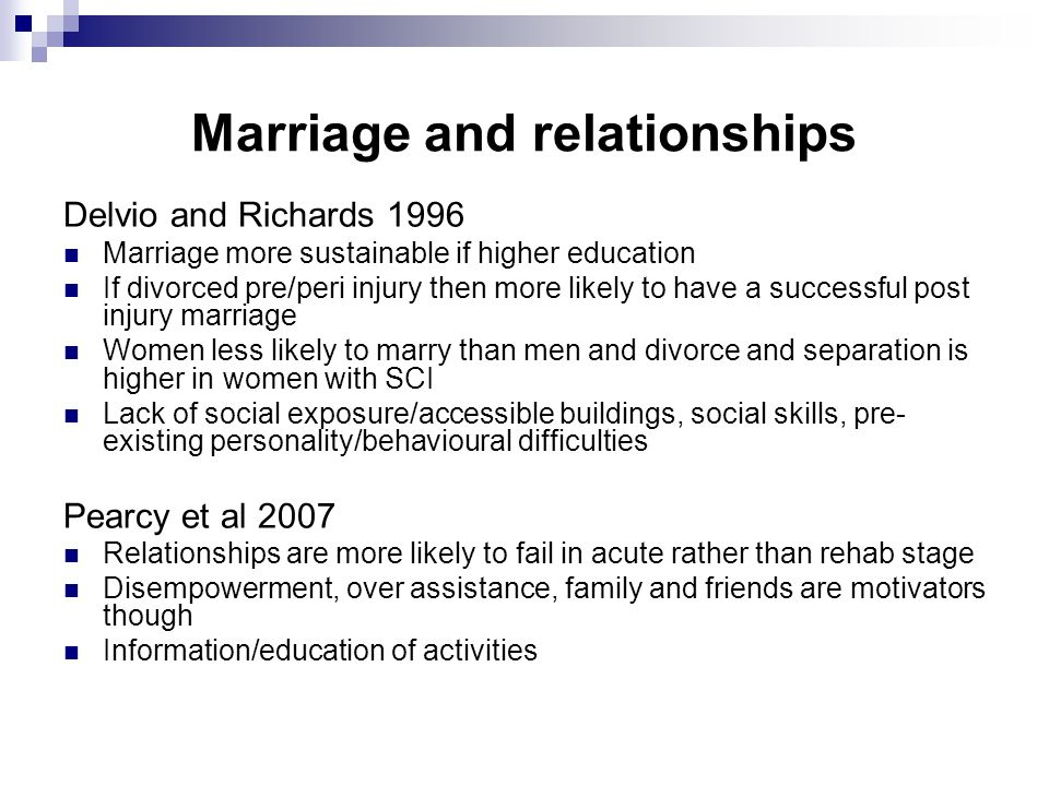 Marriage and relationships Delvio and Richards 1996 Marriage more sustainable if higher education If divorced pre/peri injury then more likely to have a successful post injury marriage Women less likely to marry than men and divorce and separation is higher in women with SCI Lack of social exposure/accessible buildings, social skills, pre- existing personality/behavioural difficulties Pearcy et al 2007 Relationships are more likely to fail in acute rather than rehab stage Disempowerment, over assistance, family and friends are motivators though Information/education of activities