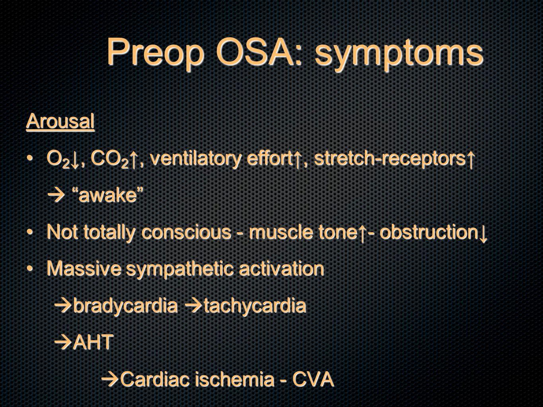Preop OSA: symptoms Arousal O 2 ↓, CO 2 ↑, ventilatory effort↑, stretch-receptors↑O 2 ↓, CO 2 ↑, ventilatory effort↑, stretch-receptors↑  awake Not totally conscious - muscle tone↑- obstruction↓Not totally conscious - muscle tone↑- obstruction↓ Massive sympathetic activationMassive sympathetic activation  bradycardia  tachycardia  AHT  Cardiac ischemia - CVA