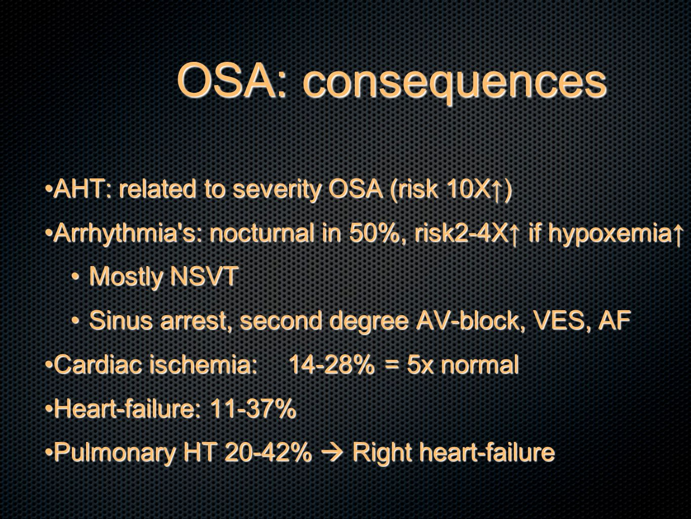 OSA: consequences AHT: related to severity OSA (risk 10X↑)AHT: related to severity OSA (risk 10X↑) Arrhythmia s: nocturnal in 50%, risk2-4X↑ if hypoxemia↑Arrhythmia s: nocturnal in 50%, risk2-4X↑ if hypoxemia↑ Mostly NSVTMostly NSVT Sinus arrest, second degree AV-block, VES, AFSinus arrest, second degree AV-block, VES, AF Cardiac ischemia:14-28%= 5x normalCardiac ischemia:14-28%= 5x normal Heart-failure: 11-37%Heart-failure: 11-37% Pulmonary HT 20-42%  Right heart-failurePulmonary HT 20-42%  Right heart-failure