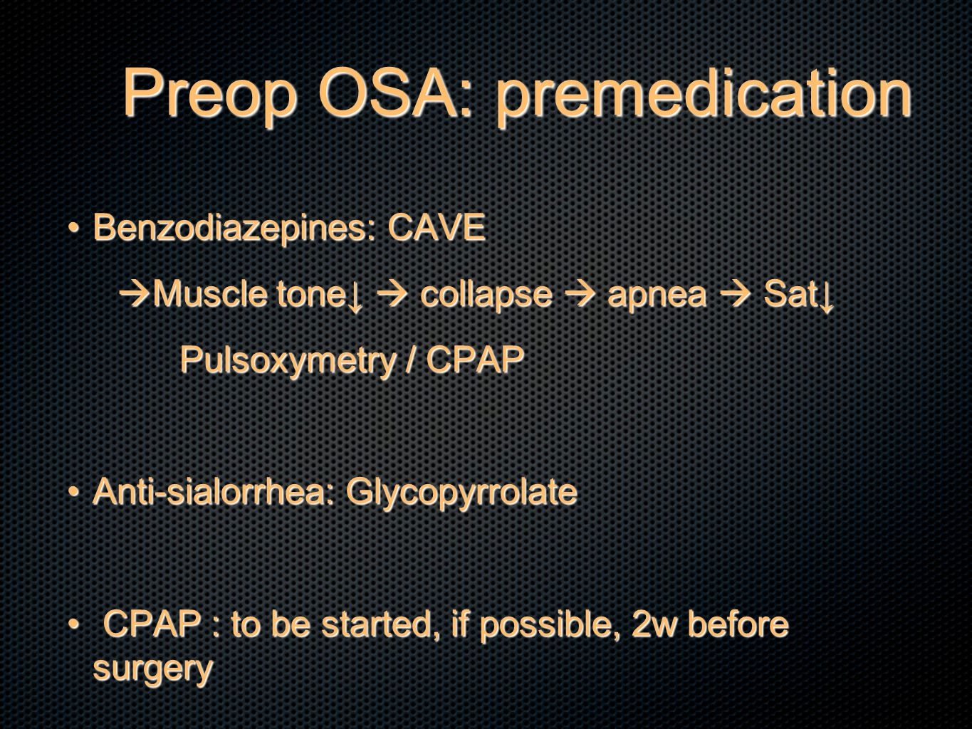 Preop OSA: premedication Benzodiazepines: CAVEBenzodiazepines: CAVE  Muscle tone↓  collapse  apnea  Sat↓ Pulsoxymetry / CPAP Pulsoxymetry / CPAP Anti-sialorrhea: GlycopyrrolateAnti-sialorrhea: Glycopyrrolate CPAP : to be started, if possible, 2w before surgery CPAP : to be started, if possible, 2w before surgery