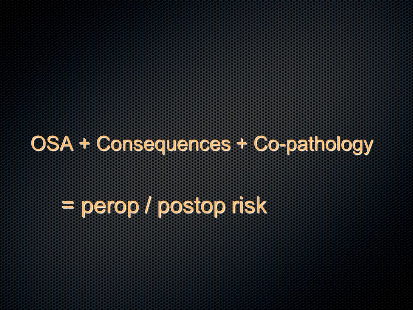 OSA + Consequences + Co-pathology = perop / postop risk = perop / postop risk