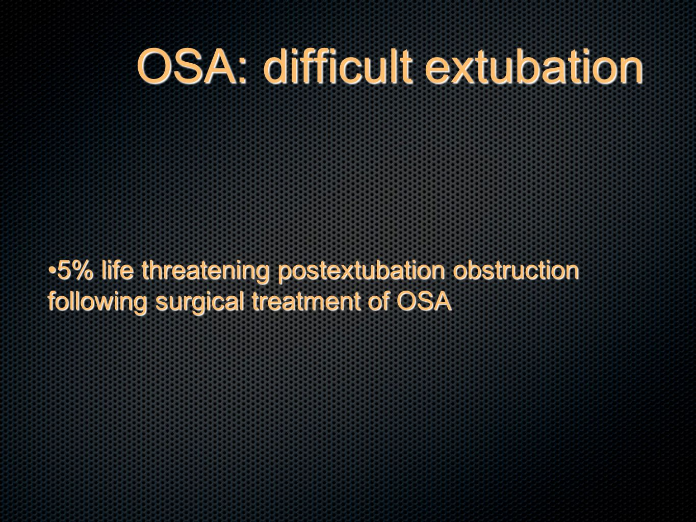OSA: difficult extubation 5% life threatening postextubation obstruction following surgical treatment of OSA5% life threatening postextubation obstruction following surgical treatment of OSA
