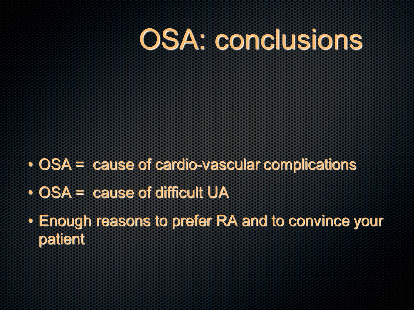 OSA: conclusions OSA = cause of cardio-vascular complicationsOSA = cause of cardio-vascular complications OSA = cause of difficult UAOSA = cause of difficult UA Enough reasons to prefer RA and to convince your patientEnough reasons to prefer RA and to convince your patient