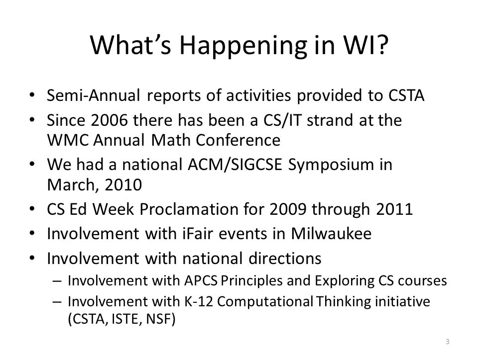 What's Happening in WI? Semi-Annual reports of activities provided to CSTA Since 2006 there has been a CS/IT strand at the WMC Annual Math Conference
