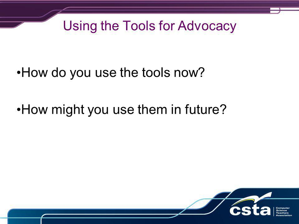 Using the Tools for Advocacy How do you use the tools now? How might you use them in future?