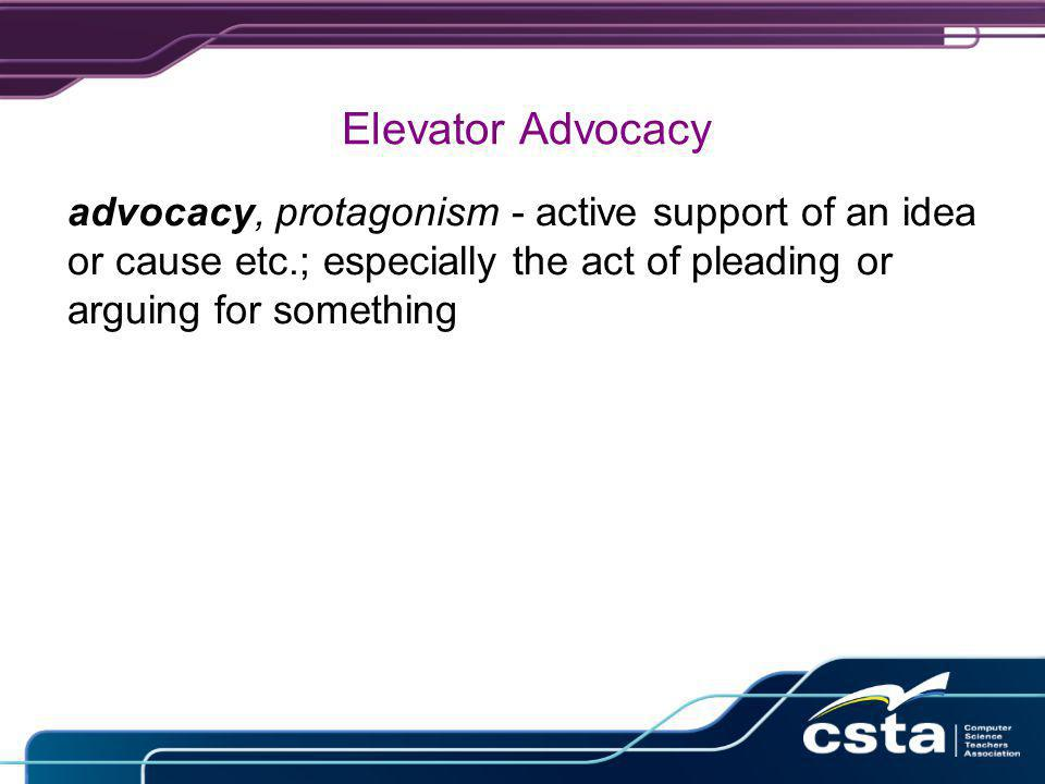 Elevator Advocacy advocacy, protagonism - active support of an idea or cause etc.; especially the act of pleading or arguing for something
