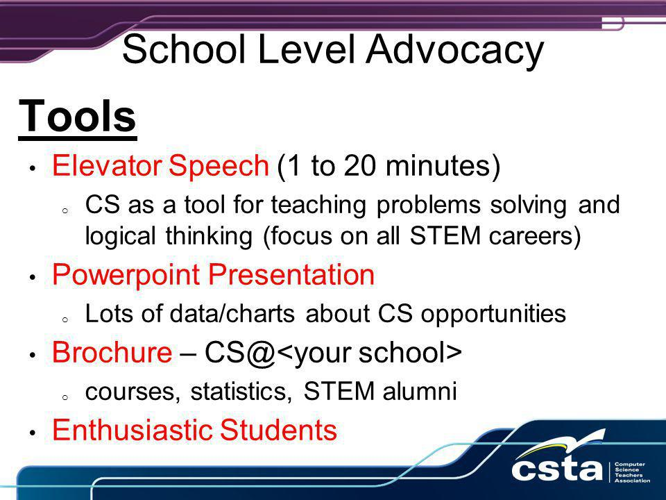 School Level Advocacy Tools Elevator Speech (1 to 20 minutes) o CS as a tool for teaching problems solving and logical thinking (focus on all STEM careers) Powerpoint Presentation o Lots of data/charts about CS opportunities Brochure – CS@ o courses, statistics, STEM alumni Enthusiastic Students