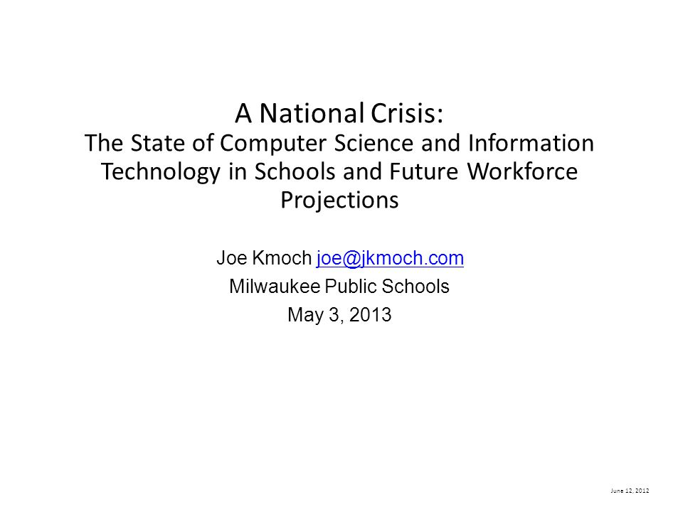 June 12, 2012 A National Crisis: The State of Computer Science and Information Technology in Schools and Future Workforce Projections Joe Kmoch joe@jkmoch.com Milwaukee Public Schools May 3, 2013joe@jkmoch.com