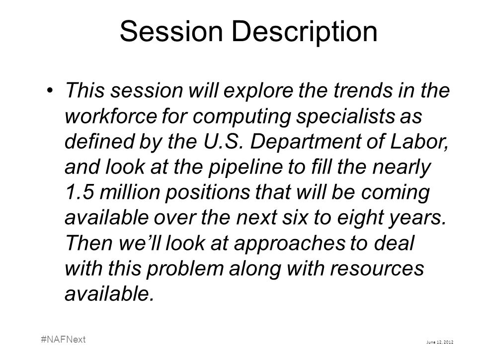 June 12, 2012 #NAFNext Session Description This session will explore the trends in the workforce for computing specialists as defined by the U.S. Depa