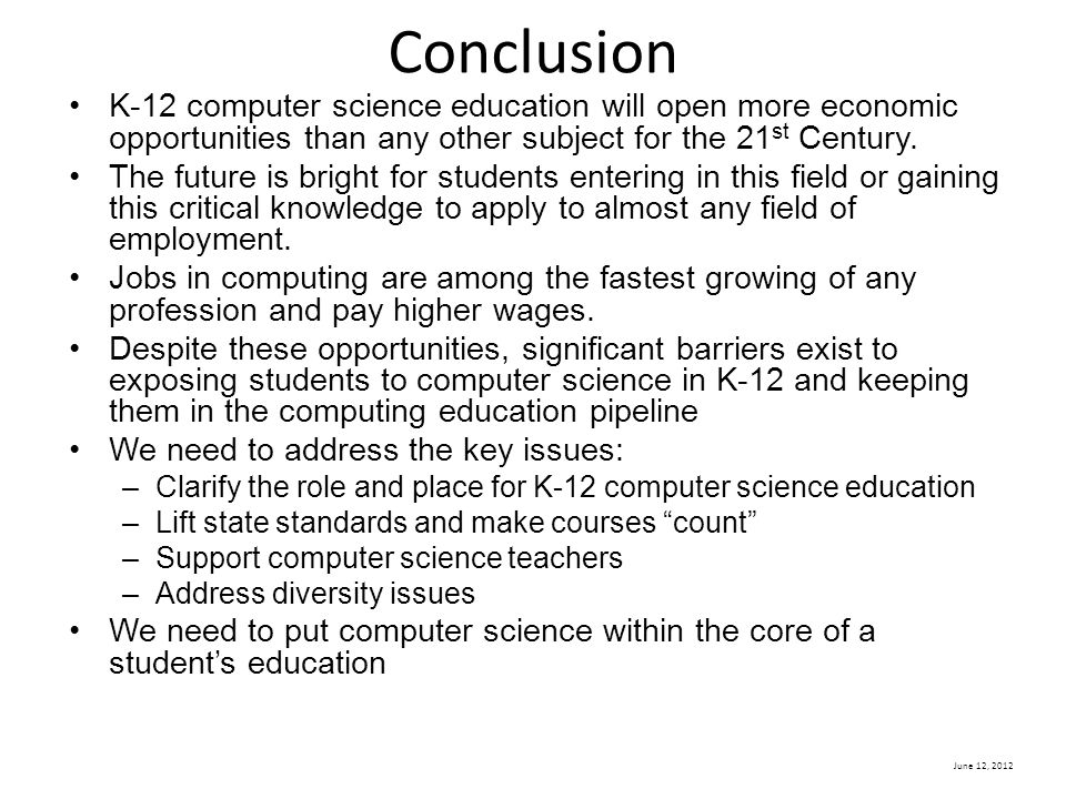 June 12, 2012 Conclusion K-12 computer science education will open more economic opportunities than any other subject for the 21 st Century.