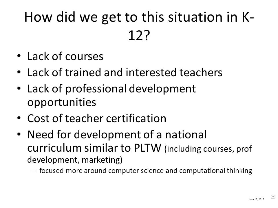 June 12, 2012 How did we get to this situation in K- 12? Lack of courses Lack of trained and interested teachers Lack of professional development oppo