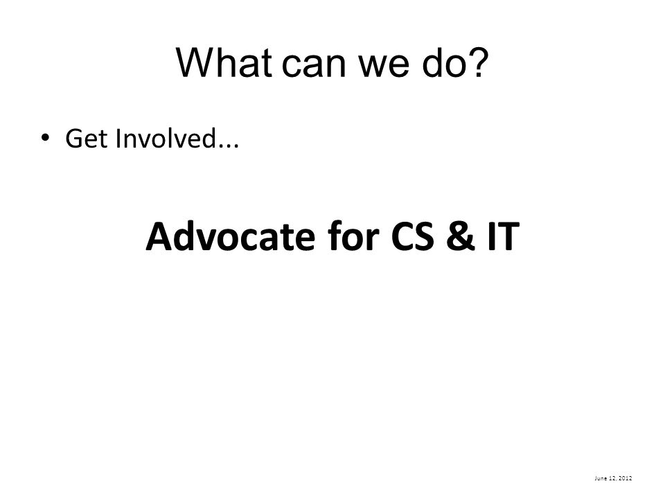 June 12, 2012 What can we do? Get Involved... Advocate for CS & IT