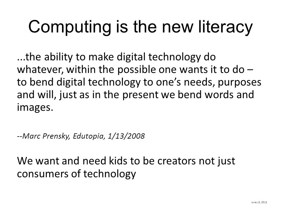 June 12, 2012 Computing is the new literacy...the ability to make digital technology do whatever, within the possible one wants it to do – to bend digital technology to one's needs, purposes and will, just as in the present we bend words and images.