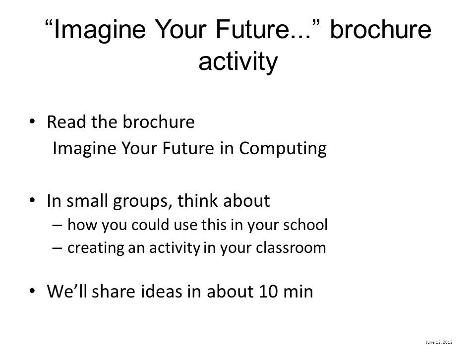 June 12, 2012 Imagine Your Future... brochure activity Read the brochure Imagine Your Future in Computing In small groups, think about – how you could use this in your school – creating an activity in your classroom We'll share ideas in about 10 min