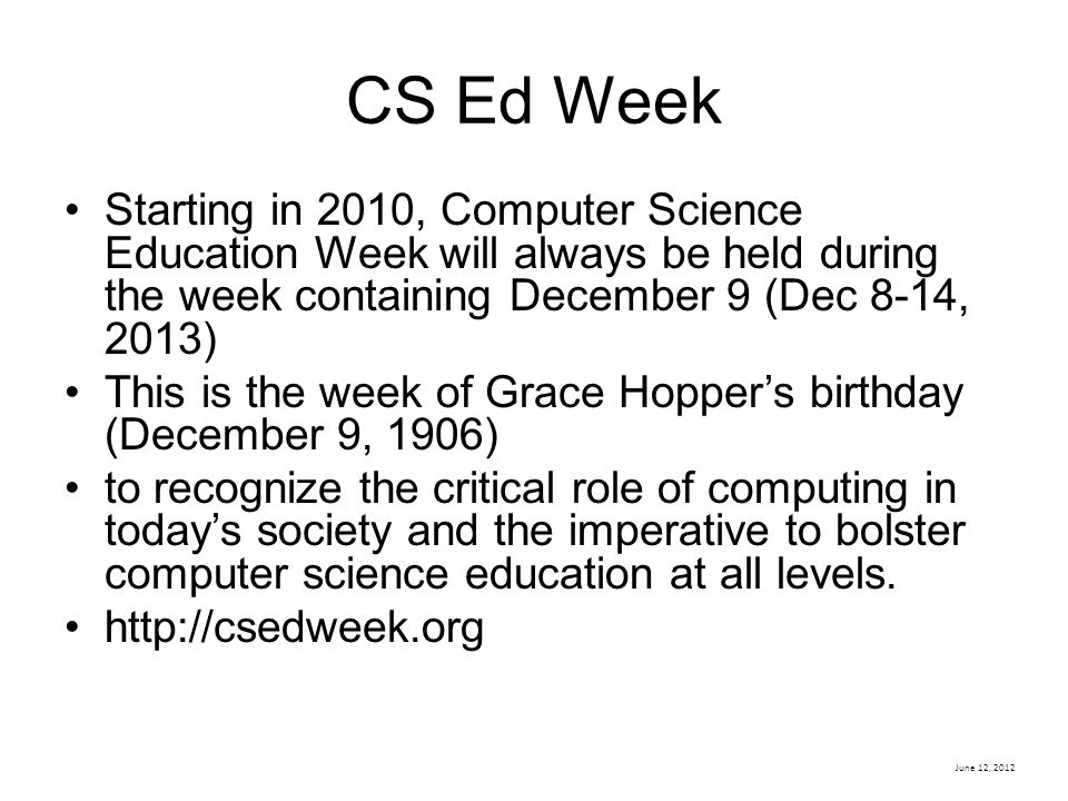 June 12, 2012 CS Ed Week Starting in 2010, Computer Science Education Week will always be held during the week containing December 9 (Dec 8-14, 2013) This is the week of Grace Hopper's birthday (December 9, 1906) to recognize the critical role of computing in today's society and the imperative to bolster computer science education at all levels.