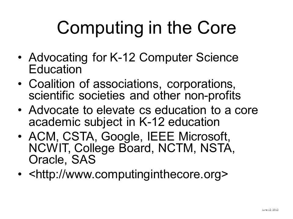 Computing in the Core Advocating for K-12 Computer Science Education Coalition of associations, corporations, scientific societies and other non-profits Advocate to elevate cs education to a core academic subject in K-12 education ACM, CSTA, Google, IEEE Microsoft, NCWIT, College Board, NCTM, NSTA, Oracle, SAS