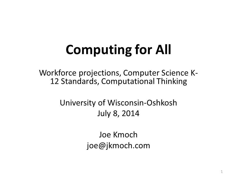 Computing for All Workforce projections, Computer Science K- 12 Standards, Computational Thinking University of Wisconsin-Oshkosh July 8, 2014 Joe Kmo