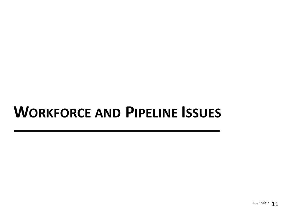 June 12, 2012 W ORKFORCE AND P IPELINE I SSUES 11