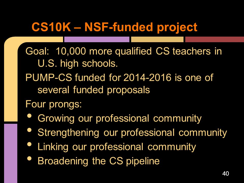 Goal: 10,000 more qualified CS teachers in U.S. high schools. PUMP-CS funded for 2014-2016 is one of several funded proposals Four prongs: Growing our