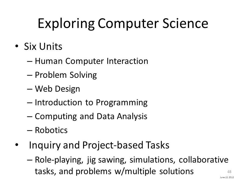 June 12, 2012 Exploring Computer Science Six Units – Human Computer Interaction – Problem Solving – Web Design – Introduction to Programming – Computi