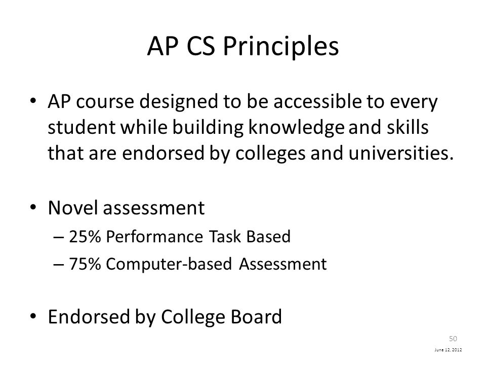 June 12, 2012 AP CS Principles AP course designed to be accessible to every student while building knowledge and skills that are endorsed by colleges