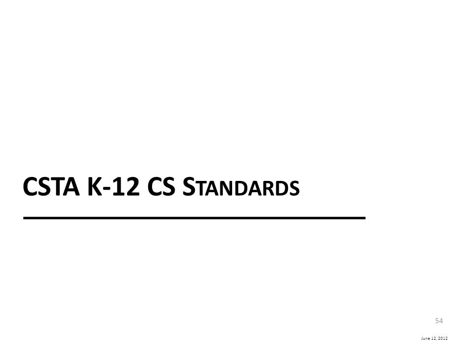 June 12, 2012 CSTA K-12 CS S TANDARDS 54