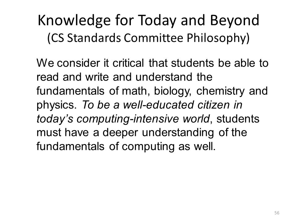 Knowledge for Today and Beyond (CS Standards Committee Philosophy) 56 We consider it critical that students be able to read and write and understand t