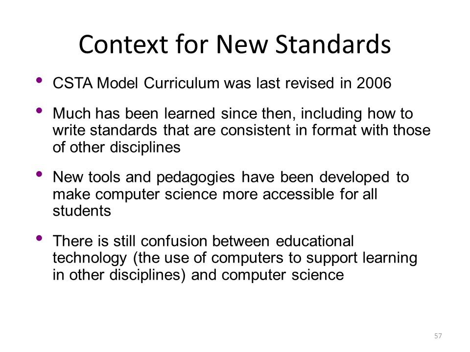 Context for New Standards 57 CSTA Model Curriculum was last revised in 2006 Much has been learned since then, including how to write standards that ar