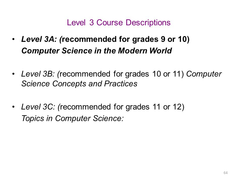 Level 3 Course Descriptions Level 3A: (recommended for grades 9 or 10) Computer Science in the Modern World Level 3B: (recommended for grades 10 or 11
