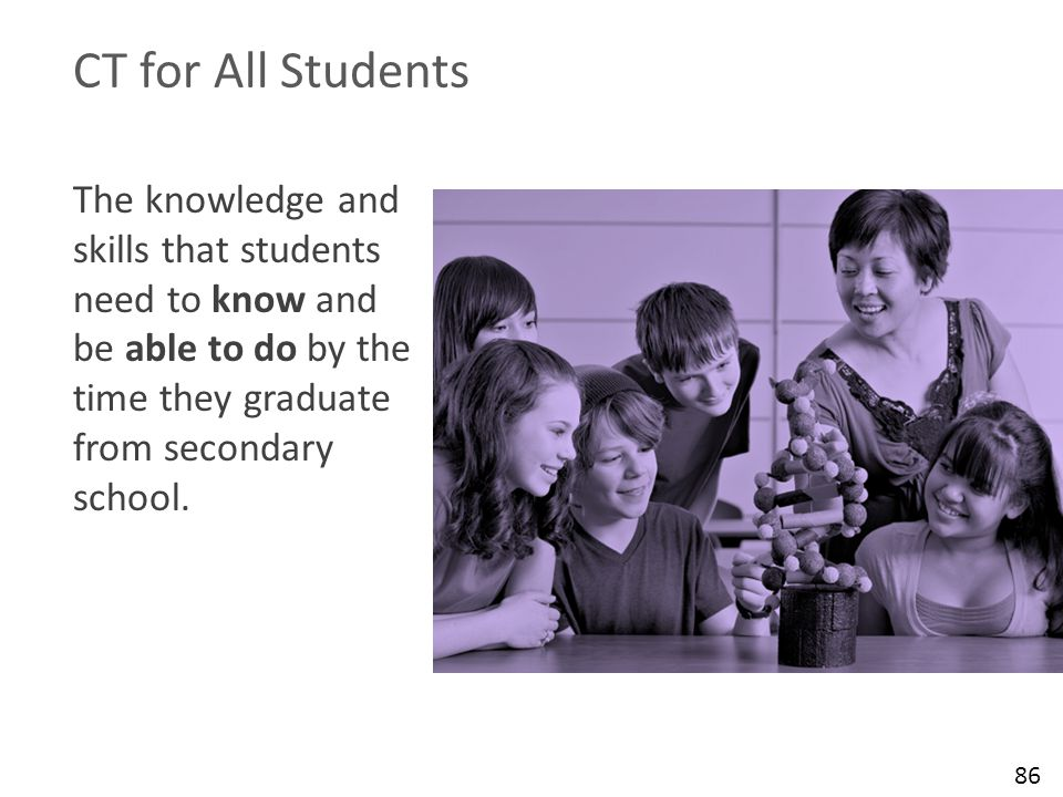 The knowledge and skills that students need to know and be able to do by the time they graduate from secondary school. CT for All Students 86