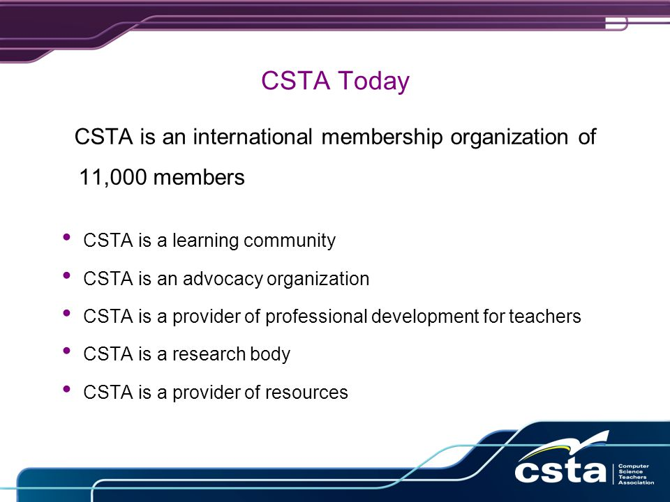 CSTA Today CSTA is an international membership organization of 11,000 members CSTA is a learning community CSTA is an advocacy organization CSTA is a provider of professional development for teachers CSTA is a research body CSTA is a provider of resources