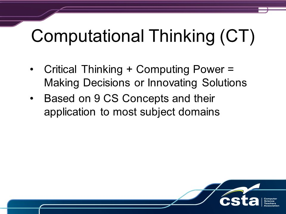Computational Thinking (CT) Critical Thinking + Computing Power = Making Decisions or Innovating Solutions Based on 9 CS Concepts and their application to most subject domains