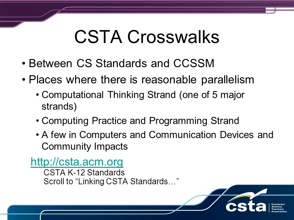 CSTA Crosswalks Between CS Standards and CCSSM Places where there is reasonable parallelism Computational Thinking Strand (one of 5 major strands) Computing Practice and Programming Strand A few in Computers and Communication Devices and Community Impacts http://csta.acm.org CSTA K-12 Standards Scroll to Linking CSTA Standards…